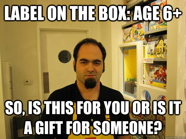 Label on the box: Age 6+ So, is this for you or is it a gift for someone? - Label on the box: Age 6+ So, is this for you or is it a gift for someone?  Scumbag Lego Employee