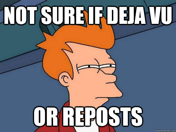 Not sure if deja vu Or reposts - Not sure if deja vu Or reposts  Futurama Fry