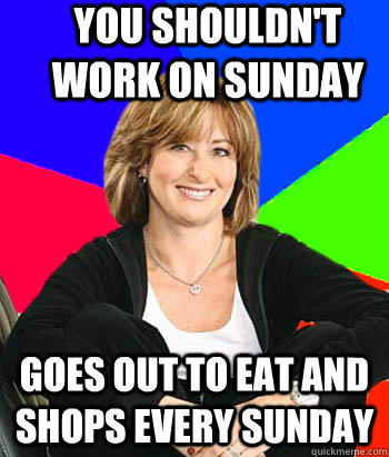 You shouldn't work on Sunday Goes out to eat and shops every Sunday
