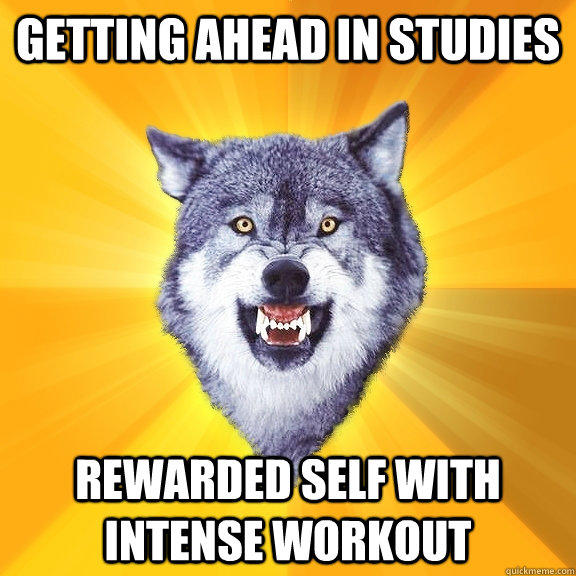 getting ahead in studies rewarded self with intense workout - getting ahead in studies rewarded self with intense workout  Courage Wolf