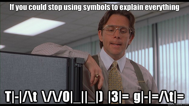 If you could stop using symbols to explain everything T|-|/\t  \/\/0|_||_|)  |3|=  g|-|=/\t|=  officespace