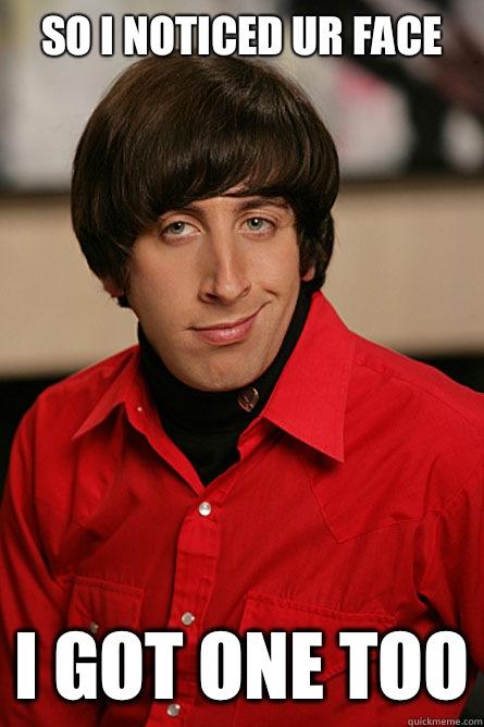 So I noticed ur face I got one too  Pickup Line Scientist