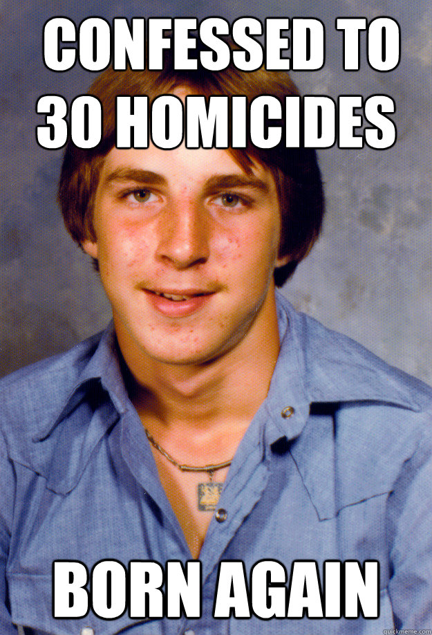 confessed to 30 homicides   BORN AGAIN -  confessed to 30 homicides   BORN AGAIN  Old Economy Steven