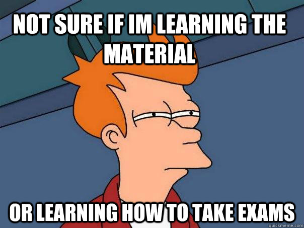 Not sure if im learning the material or learning how to take exams - Not sure if im learning the material or learning how to take exams  Futurama Fry