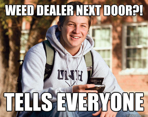 Weed dealer next door?! Tells everyone - Weed dealer next door?! Tells everyone  College Freshman
