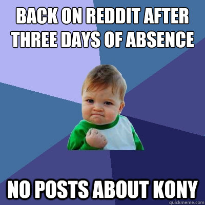 back on reddit after three days of absence no posts about kony - back on reddit after three days of absence no posts about kony  Success Kid