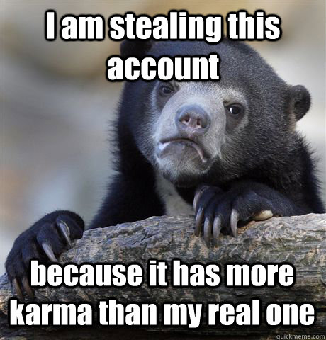 I am stealing this account because it has more karma than my real one - I am stealing this account because it has more karma than my real one  Confession Bear
