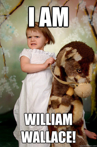 I am William Wallace! - I am William Wallace!  Horsegirl of the apocalypse