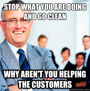 stop what you are doing and go clean why aren't you helping the customers