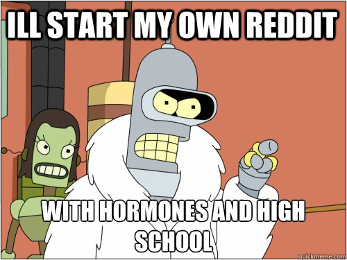 Ill start my own reddit  with hormones and high school  - Ill start my own reddit  with hormones and high school   Blackjack Bender