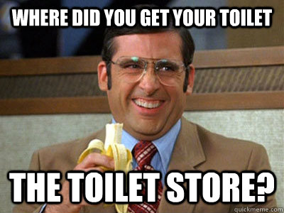 where did you get your toilet the toilet store? - where did you get your toilet the toilet store?  Brick Tamland