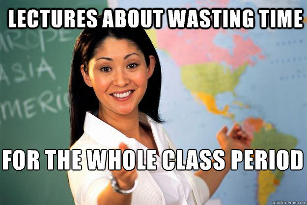 Lectures about wasting time For the whole class period   - Lectures about wasting time For the whole class period    Unhelpful High School Teacher