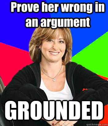 Prove her wrong in an argument GROUNDED - Prove her wrong in an argument GROUNDED  Sheltering Suburban Mom