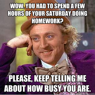Wow, you had to spend a few hours of your saturday doing homework? Please, keep telling me about how busy you are.  Condescending Wonka