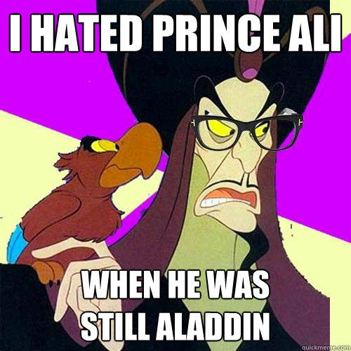 I hated Prince Ali When he was  still Aladdin