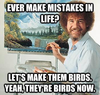 Ever make mistakes in life? Let's make them birds. Yeah, they're birds now.