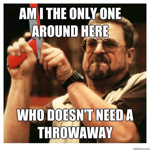 Am i the only one around here Who doesn't need a throwaway  - Am i the only one around here Who doesn't need a throwaway   John Goodman