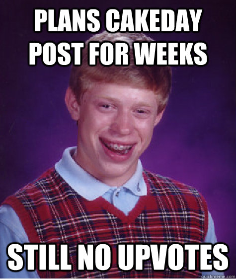 plans cakeday post for weeks still no upvotes - plans cakeday post for weeks still no upvotes  Bad Luck Brian