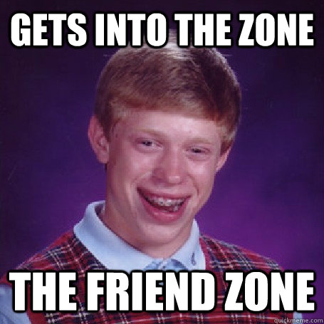 gets into the zone the friend zone - gets into the zone the friend zone  BadLuck Brian
