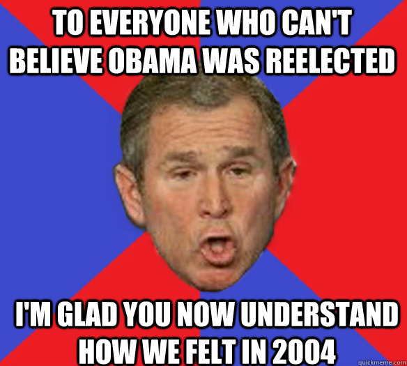 To everyone who can't believe Obama was reelected I'm glad you now understand how we felt in 2004