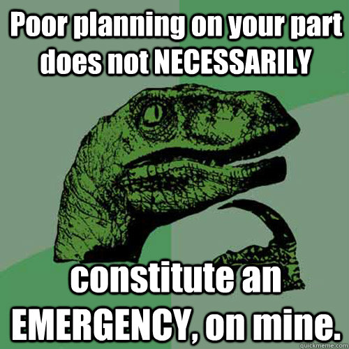Poor planning on your part does not NECESSARILY constitute an EMERGENCY, on mine.  - Poor planning on your part does not NECESSARILY constitute an EMERGENCY, on mine.   Philosoraptor
