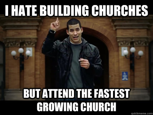 I hate building churches  But attend the fastest growing church