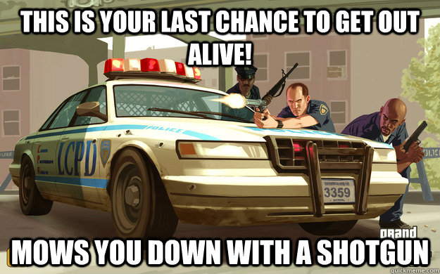 This is your last chance to get out alive! Mows you down with a shotgun