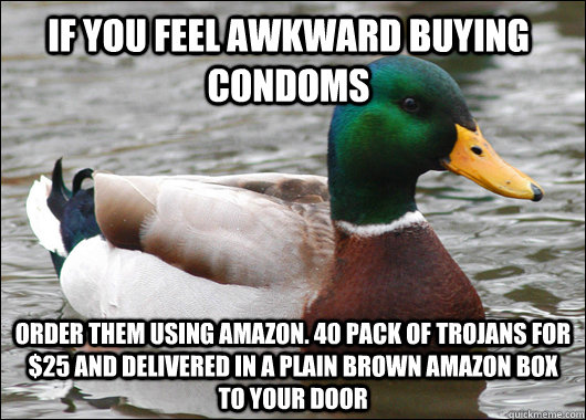 if you feel awkward buying condoms order them using amazon. 40 pack of Trojans for $25 and delivered in a plain brown amazon box to your door - if you feel awkward buying condoms order them using amazon. 40 pack of Trojans for $25 and delivered in a plain brown amazon box to your door  Actual Advice Mallard