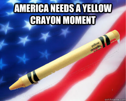 America needs a yellow crayon moment - America needs a yellow crayon moment  Yellow Crayon Moment