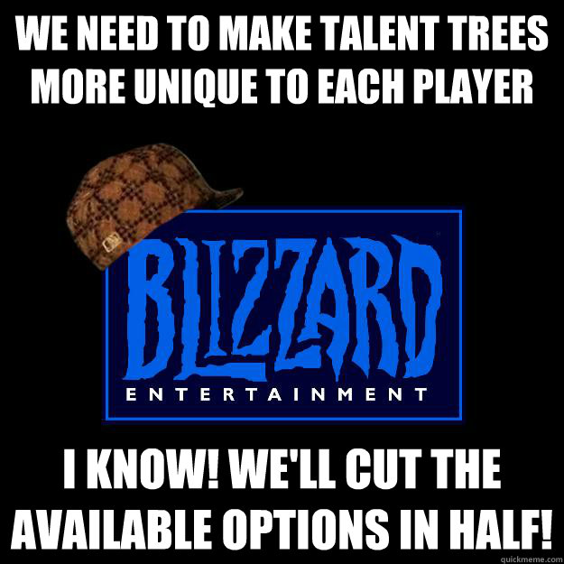We need to make talent trees more unique to each player I know! We'll cut the available options in half!