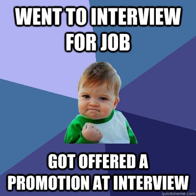 Went to interview for job got offered a promotion at interview - Went to interview for job got offered a promotion at interview  Success Kid