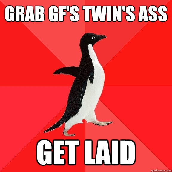 Grab gf's twin's ass Get laid - Grab gf's twin's ass Get laid  Socially Awesome Penguin