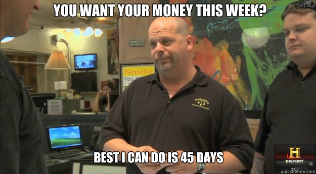 you want your money this week? best i can do is 45 days