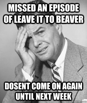 Missed an episode of leave it to beaver dosent come on again until next week