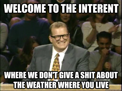 Welcome to the interent Where we don't give a shit about the weather where you live