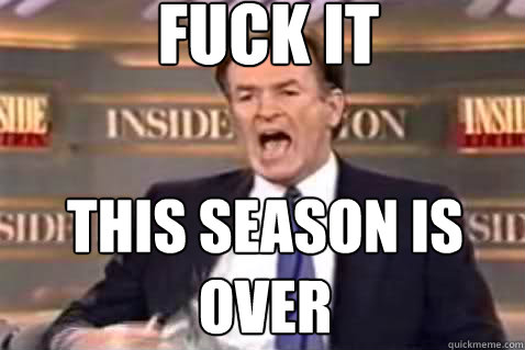 fuck it this season is over - fuck it this season is over  Fuck It Bill OReilly