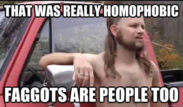 That was really homophobic Faggots are people too - That was really homophobic Faggots are people too  Almost Politically Correct Redneck