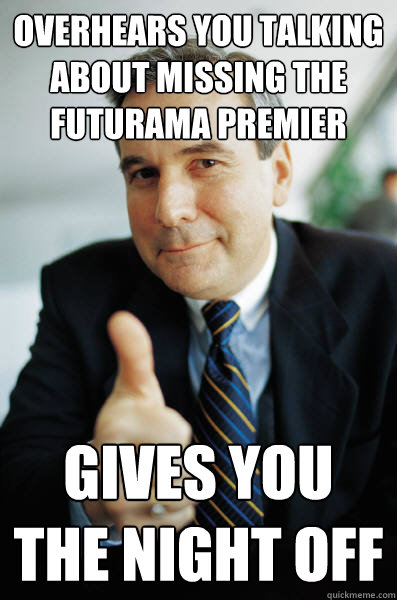 Overhears you talking about missing the Futurama premier Gives you the night off - Overhears you talking about missing the Futurama premier Gives you the night off  Good Guy Boss