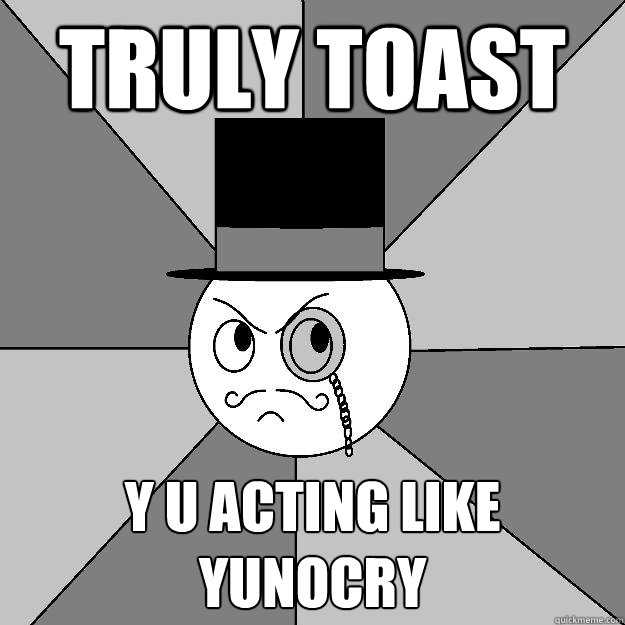Truly Toast Y U Acting Like Yunocry