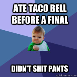 ate taco bell before a final  didn't shit pants