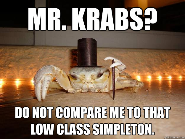 Mr. Krabs? Do not compare me to that low class simpleton.   Fancy Crab