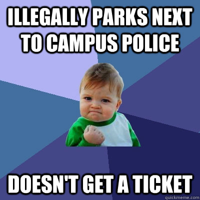 illegally parks next to campus police doesn't get a ticket - illegally parks next to campus police doesn't get a ticket  Success Kid