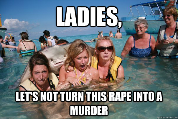 Ladies, Let's not turn this rape into a murder - Ladies, Let's not turn this rape into a murder  Misc