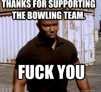 Thanks for supporting the bowling team. Fuck you  Surprise Doakes