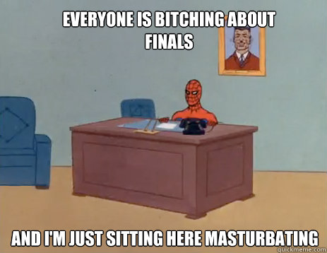 everyone is bitching about finals And i'm just sitting here masturbating - everyone is bitching about finals And i'm just sitting here masturbating  masturbating spiderman