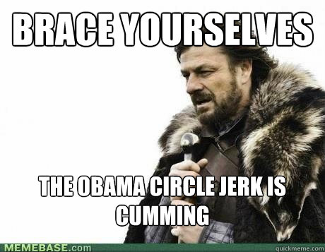 BRACE YOURSELVES The Obama circle jerk is cumming - BRACE YOURSELVES The Obama circle jerk is cumming  Misc