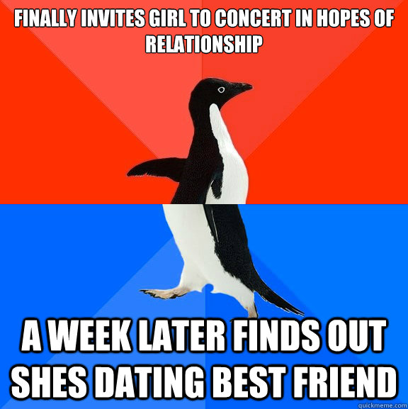 finally Invites girl to concert in hopes of relationship a week later finds out shes dating best friend - finally Invites girl to concert in hopes of relationship a week later finds out shes dating best friend  Socially Awesome Awkward Penguin