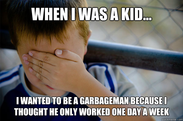 WHEN I WAS A KID... I WANTED TO BE A GARBAGEMAN BECAUSE I THOUGHT HE ONLY WORKED ONE DAY A WEEK - WHEN I WAS A KID... I WANTED TO BE A GARBAGEMAN BECAUSE I THOUGHT HE ONLY WORKED ONE DAY A WEEK  Misc
