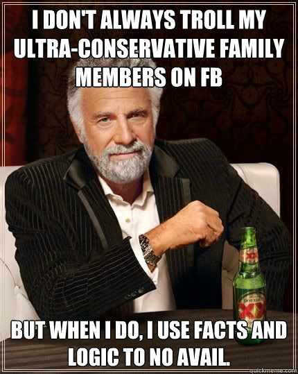 I don't always troll my ultra-conservative family members on FB but when i do, i use facts and logic to no avail.  - I don't always troll my ultra-conservative family members on FB but when i do, i use facts and logic to no avail.   Most Interesting Man