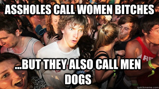 Assholes call women bitches ...but they also call men dogs - Assholes call women bitches ...but they also call men dogs  Sudden Clarity Clarence